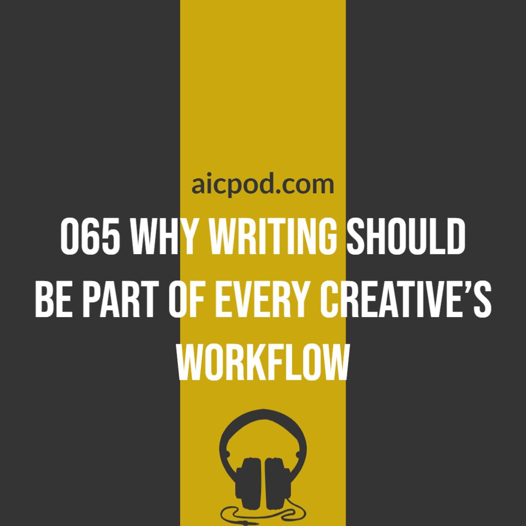 065 Why writing should be part of EVERY creative's workflow